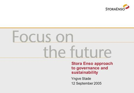 Stora Enso approach to governance and sustainability Yngve Stade 12 September 2005.