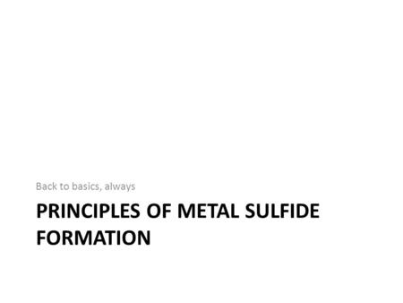 PRINCIPLES OF METAL SULFIDE FORMATION Back to basics, always.