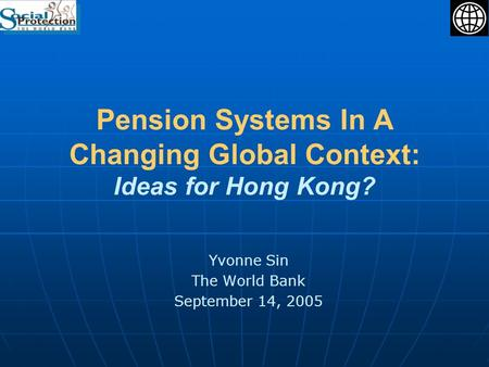 Pension Systems In A Changing Global Context: Ideas for Hong Kong? Yvonne Sin The World Bank September 14, 2005.