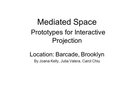 Mediated Space Prototypes for Interactive Projection Location: Barcade, Brooklyn By Joana Kelly, Julia Valera, Carol Chiu.