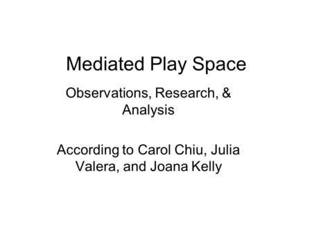 Mediated Play Space Observations, Research, & Analysis According to Carol Chiu, Julia Valera, and Joana Kelly.