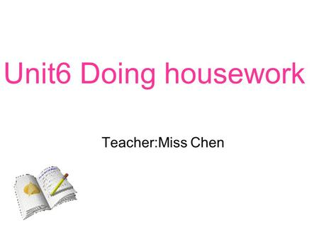 Unit6 Doing housework Teacher:Miss Chen. What are you doing? ? Im singing..
