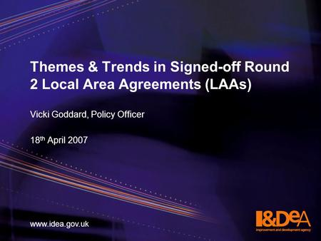 Www.idea.gov.uk Themes & Trends in Signed-off Round 2 Local Area Agreements (LAAs) Vicki Goddard, Policy Officer 18 th April 2007 www.idea.gov.uk.