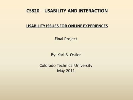 CS820 – USABILITY AND INTERACTION Final Project By: Karl B. Ostler Colorado Technical University May 2011 USABILITY ISSUES FOR ONLINE EXPERIENCES.