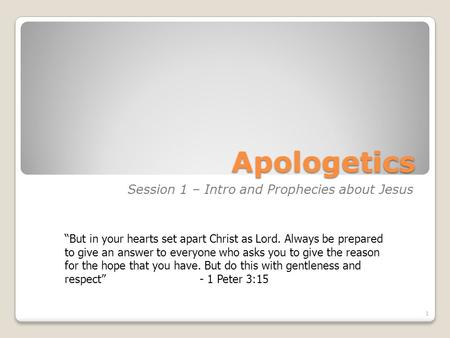 Apologetics Session 1 – Intro and Prophecies about Jesus 1 But in your hearts set apart Christ as Lord. Always be prepared to give an answer to everyone.