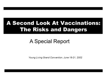 A Second Look At Vaccinations: The Risks and Dangers Young Living Grand Convention, June 18-21, 2002 A Special Report.