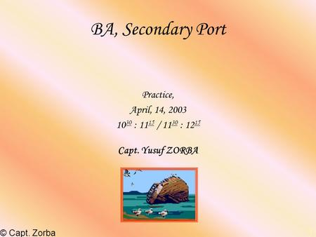 BA, Secondary Port Practice, April, 14, : 1115 / 1130 : 1215