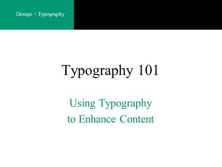 Design ~ Typography Typography 101 Using Typography to Enhance Content.