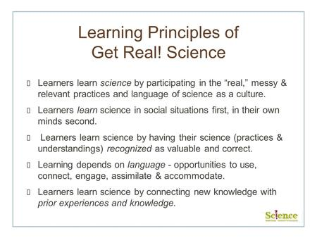 Learning Principles of Get Real! Science Learners learn science by participating in the real, messy & relevant practices and language of science as a culture.