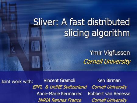 Sliver: A fast distributed slicing algorithm Ymir Vigfusson Cornell University Ymir Vigfusson Cornell University Vincent Gramoli EPFL & UniNE Switzerland.