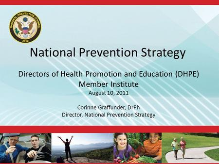 National Prevention Strategy Directors of Health Promotion and Education (DHPE) Member Institute August 10, 2011 Corinne Graffunder, DrPh Director, National.