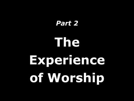 Part 2 The Experience of Worship. What impact would the visible presence of Jesus have at one our worship services? Singing Praying Relating Holiness.