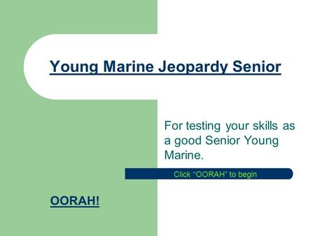 Young Marine Jeopardy Senior For testing your skills as a good Senior Young Marine. OORAH! Click OORAH to begin.