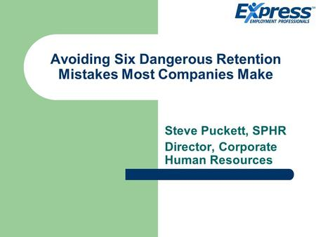 Avoiding Six Dangerous Retention Mistakes Most Companies Make Steve Puckett, SPHR Director, Corporate Human Resources.