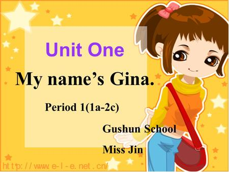 Unit One My names Gina. Period 1(1a-2c) Gushun School Miss Jin.