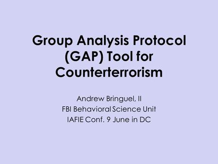 Group Analysis Protocol (GAP) Tool for Counterterrorism Andrew Bringuel, II FBI Behavioral Science Unit IAFIE Conf. 9 June in DC.
