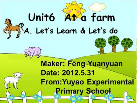 Unit6 At a farm A. Lets Learn & Lets do Maker: Feng Yuanyuan Date: 2012.5.31 From:Yuyao Experimental Primary School.