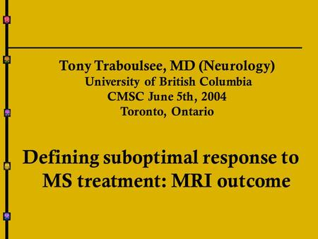 Tony Traboulsee, MD (Neurology) University of British Columbia CMSC June 5th, 2004 Toronto, Ontario Defining suboptimal response to MS treatment: MRI outcome.