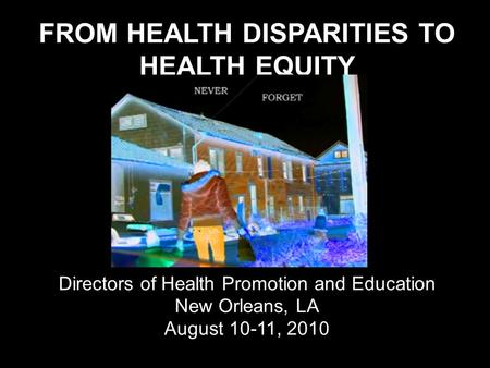 FROM HEALTH DISPARITIES TO HEALTH EQUITY Annual Meeting Directors of Health Promotion and Education New Orleans, LA August 10-11, 2010.