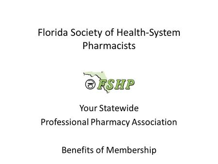 Florida Society of Health-System Pharmacists Your Statewide Professional Pharmacy Association Benefits of Membership.