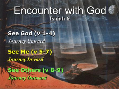 See God (v 1-4) Journey Upward See Me (v 5-7) Journey Inward See Others (v 8-9) Journey Outward See God (v 1-4) Journey Upward See Me (v 5-7) Journey Inward.