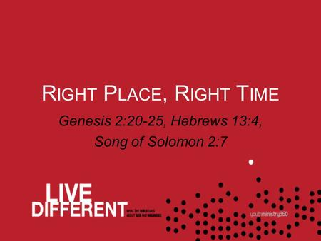 R IGHT P LACE, R IGHT T IME Genesis 2:20-25, Hebrews 13:4, Song of Solomon 2:7.