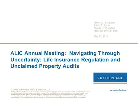 ALIC Annual Meeting: Navigating Through Uncertainty: Life Insurance Regulation and Unclaimed Property Audits Marlys A. Bergstrom Phillip E. Stano Steuart.