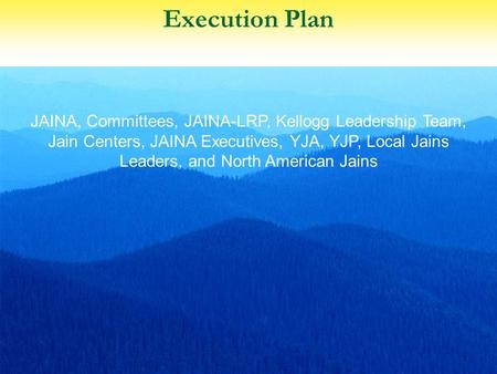 Execution Plan 1 JAINA, Committees, JAINA-LRP, Kellogg Leadership Team, Jain Centers, JAINA Executives, YJA, YJP, Local Jains Leaders, and North American.
