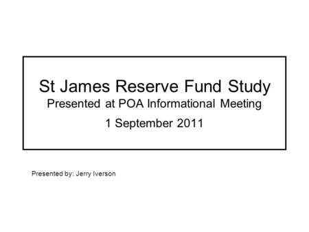 St James Reserve Fund Study Presented at POA Informational Meeting 1 September 2011 Presented by: Jerry Iverson.