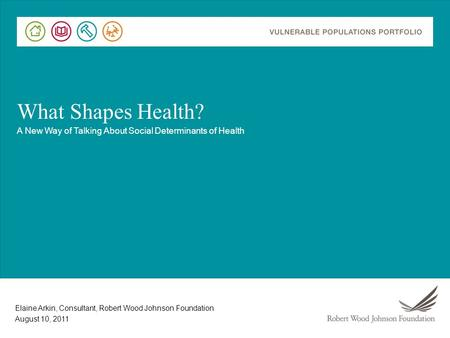 Elaine Arkin, Consultant, Robert Wood Johnson Foundation What Shapes Health? A New Way of Talking About Social Determinants of Health August 10, 2011.