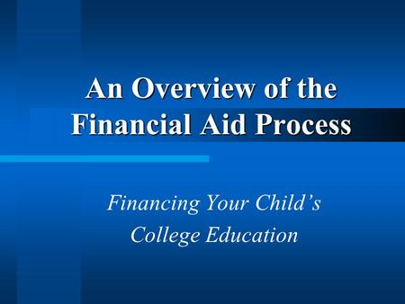 An Overview of the Financial Aid Process Financing Your Childs College Education.