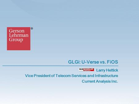 GLGi: U-Verse vs. FiOS Larry Hettick Vice President of Telecom Services and Infrastructure Current Analysis Inc.