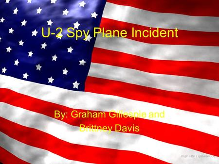 U-2 Spy Plane Incident By: Graham Gillespie and Brittney Davis.