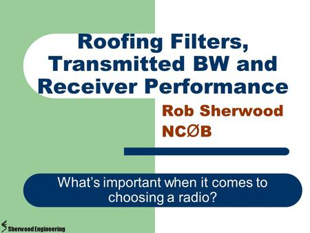 Roofing Filters, Transmitted BW and Receiver Performance Rob Sherwood NC Ø B Whats important when it comes to choosing a radio? Sherwood Engineering.