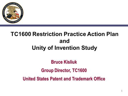 1 TC1600 Restriction Practice Action Plan and Unity of Invention Study Bruce Kisliuk Group Director, TC1600 United States Patent and Trademark Office.