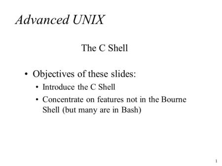1 Advanced UNIX Objectives of these slides: Introduce the C <strong>Shell</strong> Concentrate on features not in the Bourne <strong>Shell</strong> (but many are in Bash) The C <strong>Shell</strong>.