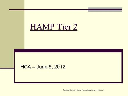 HAMP Tier 2 HCA – June 5, 2012 Prepared by Bob Lukens, Philadelphia Legal Assistance.