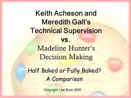 Keith Acheson and Meredith Galls Technical Supervision vs. Madeline Hunters Decision Making Half Baked or Fully Baked? A Comparison Copyright Lisa Buck.