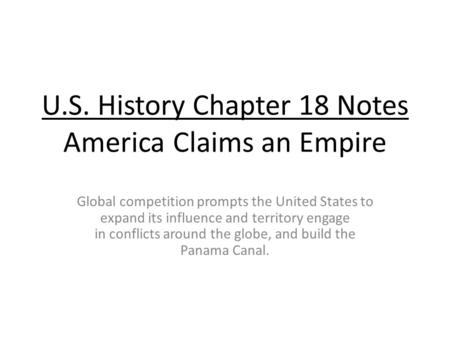 U.S. History Chapter 18 Notes America Claims an Empire Global competition prompts the United States to expand its influence and territory engage in conflicts.