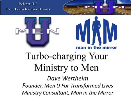 Dave Wertheim F ounder, Men U For Transformed Lives Ministry Consultant, Man in the Mirror.