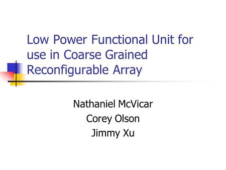 Low Power Functional Unit for use in Coarse Grained Reconfigurable Array Nathaniel McVicar Corey Olson Jimmy Xu.