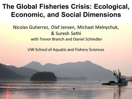 Nicolas Gutierrez, Olaf Jensen, Michael Melnychuk, & Suresh Sethi with Trevor Branch and Daniel Schindler UW School of Aquatic and Fishery Sciences The.