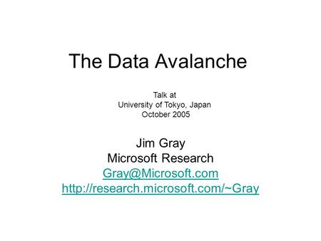 The Data Avalanche Jim Gray Microsoft Research  Talk at University of Tokyo, Japan October 2005.