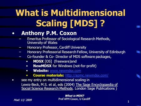 Mod: 11/ 2009 What is MDS? Prof APM Coxon, U Cardiff 1 What is Multidimensional Scaling [MDS] ? Anthony P.M. Coxon –Emeritus Professor of Sociological.