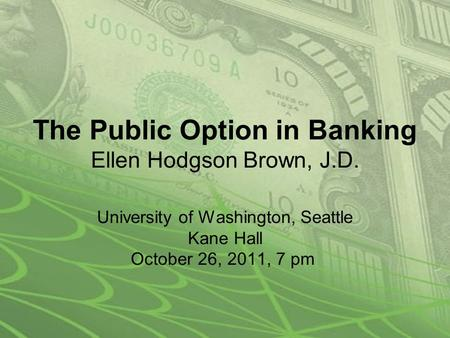 The Public Option in Banking Ellen Hodgson Brown, J.D. University of Washington, Seattle Kane Hall October 26, 2011, 7 pm.
