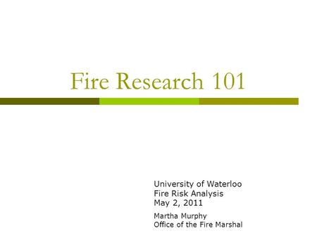Fire Research 101 University of Waterloo Fire Risk Analysis May 2, 2011 Martha Murphy Office of the Fire Marshal.