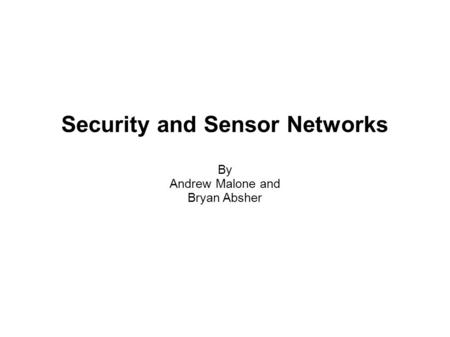 Security and Sensor Networks By Andrew Malone and Bryan Absher.
