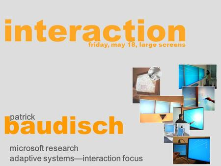 Interaction patrick baudisch microsoft research adaptive systemsinteraction focus friday, may 18, large screens.