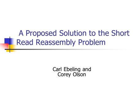 A Proposed Solution to the Short Read Reassembly Problem Carl Ebeling and Corey Olson.