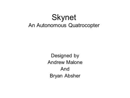 Skynet An Autonomous Quatrocopter Designed by Andrew Malone And Bryan Absher.